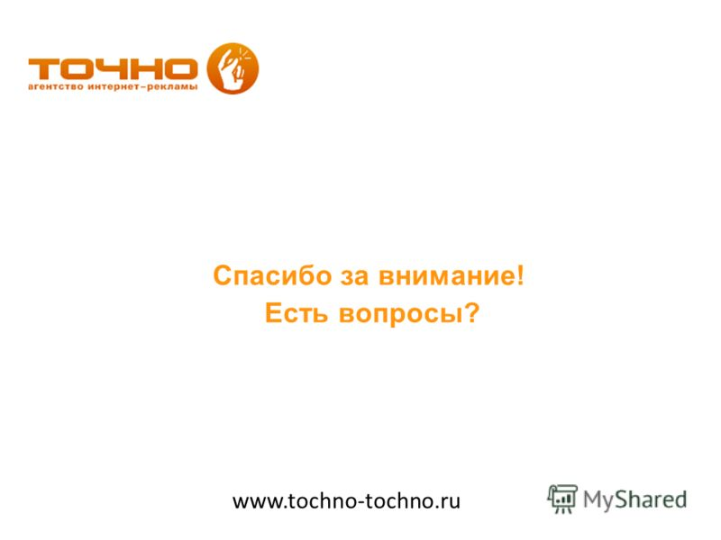 Спасибо за внимание! Есть вопросы? www.tochno-tochno.ru