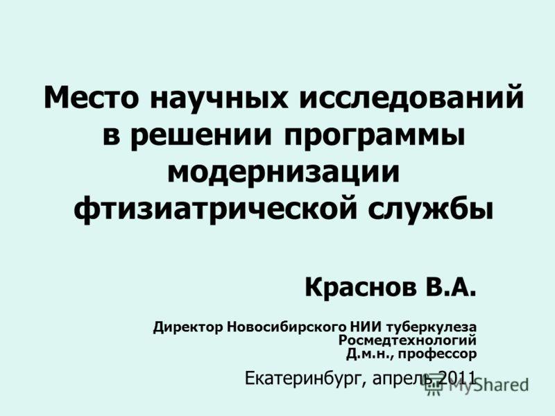 Место научных исследований в решении программы модернизации фтизиатрической службы Краснов В.А. Директор Новосибирского НИИ туберкулеза Росмедтехнологий Д.м.н., профессор Екатеринбург, апрель 2011