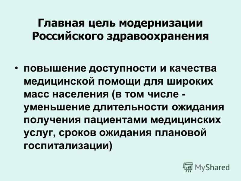 Главная цель модернизации Российского здравоохранения повышение доступности и качества медицинской помощи для широких масс населения (в том числе - уменьшение длительности ожидания получения пациентами медицинских услуг, сроков ожидания плановой госп