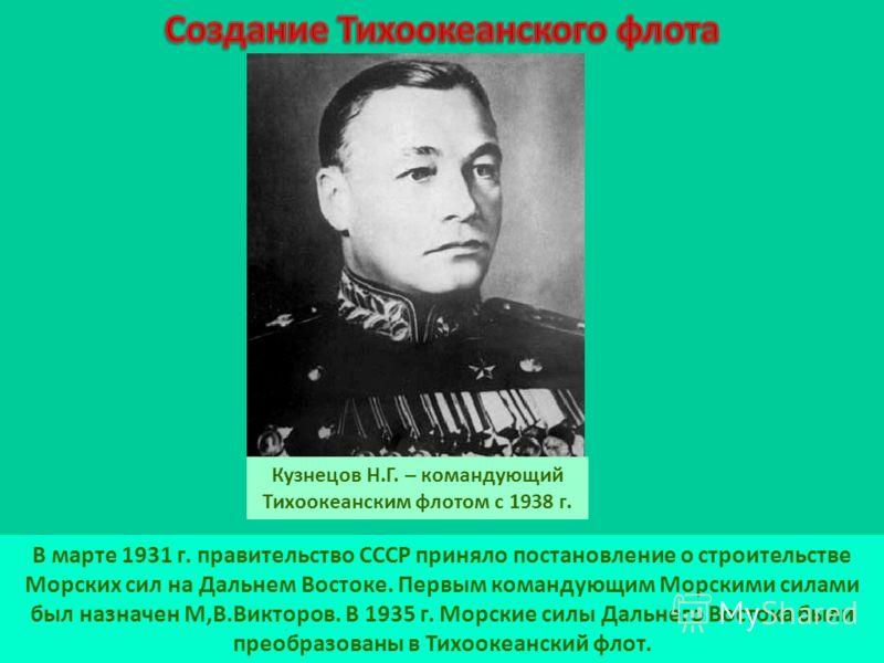 В марте 1931 г. правительство СССР приняло постановление о строительстве Морских сил на Дальнем Востоке. Первым командующим Морскими силами был назначен М,В.Викторов. В 1935 г. Морские силы Дальнего Востока были преобразованы в Тихоокеанский флот. Ку