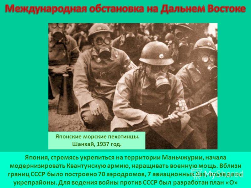 Япония, стремясь укрепиться на территории Маньчжурии, начала модернизировать Квантунскую армию, наращивать военную мощь. Вблизи границ СССР было построено 70 аэродромов, 7 авиационных баз, возведены укрепрайоны. Для ведения войны против СССР был разр