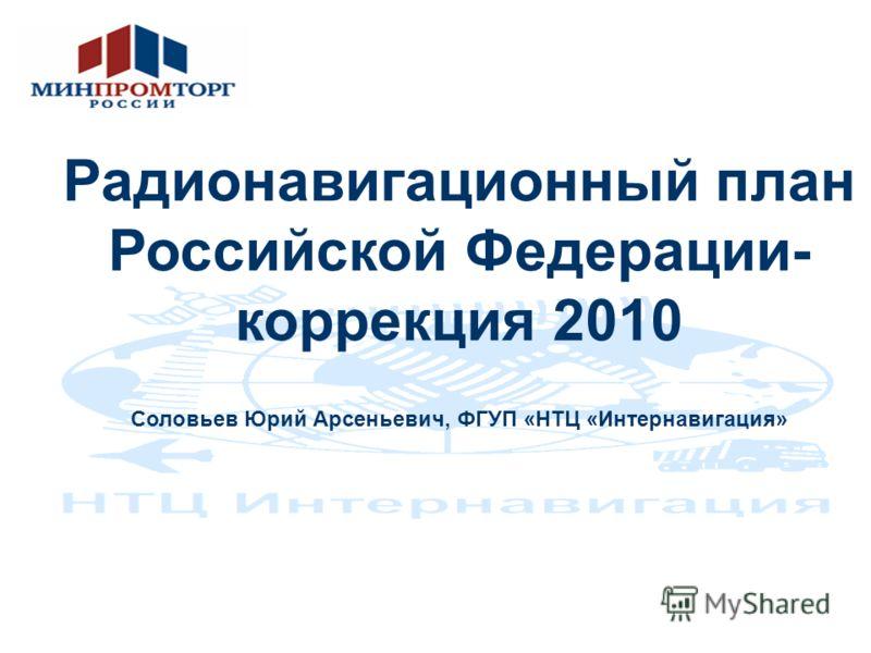 Радионавигационный план Российской Федерации- коррекция 2010 Соловьев Юрий Арсеньевич, ФГУП «НТЦ «Интернавигация»