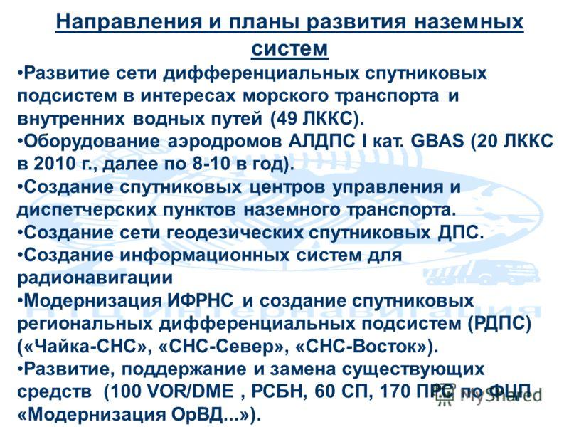 Направления и планы развития наземных систем Развитие сети дифференциальных спутниковых подсистем в интересах морского транспорта и внутренних водных путей (49 ЛККС). Оборудование аэродромов АЛДПС I кат. GBAS (20 ЛККС в 2010 г., далее по 8-10 в год).
