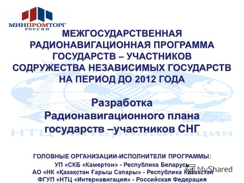 МЕЖГОСУДАРСТВЕННАЯ РАДИОНАВИГАЦИОННАЯ ПРОГРАММА ГОСУДАРСТВ – УЧАСТНИКОВ СОДРУЖЕСТВА НЕЗАВИСИМЫХ ГОСУДАРСТВ НА ПЕРИОД ДО 2012 ГОДА Разработка Радионавигационного плана государств –участников СНГ ГОЛОВНЫЕ ОРГАНИЗАЦИИ-ИСПОЛНИТЕЛИ ПРОГРАММЫ: УП «СКБ «Кам