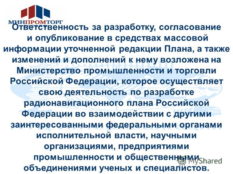 Ответственность за разработку, согласование и опубликование в средствах массовой информации уточненной редакции Плана, а также изменений и дополнений к нему возложена на Министерство промышленности и торговли Российской Федерации, которое осуществляе