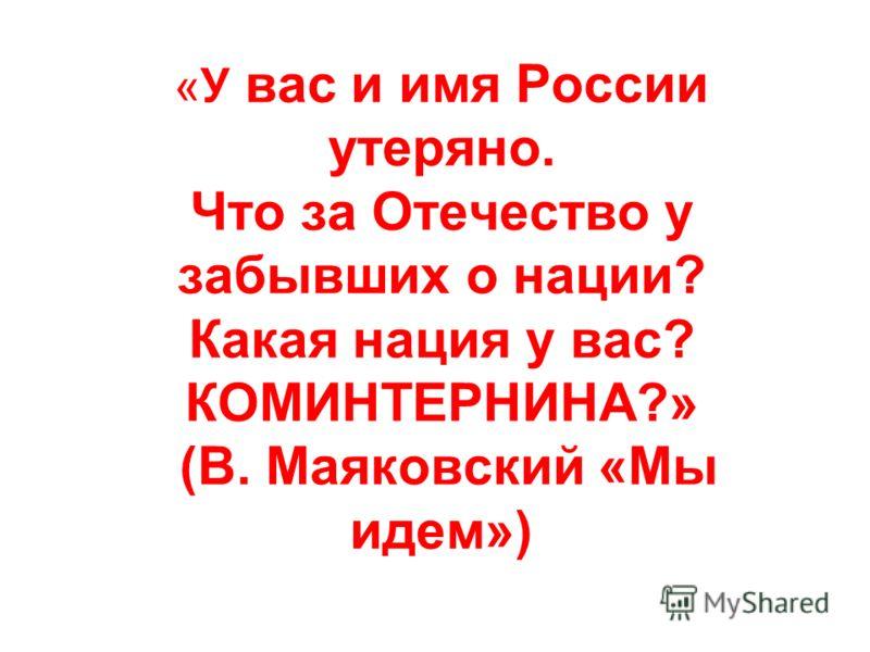 «У вас и имя России утеряно. Что за Отечество у забывших о нации? Какая нация у вас? КОМИНТЕРНИНА?» (В. Маяковский «Мы идем»)