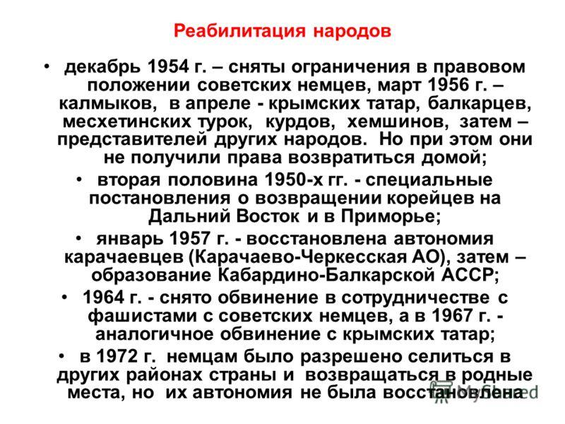 Реабилитация народов декабрь 1954 г. – сняты ограничения в правовом положении советских немцев, март 1956 г. – калмыков, в апреле - крымских татар, балкарцев, месхетинских турок, курдов, хемшинов, затем – представителей других народов. Но при этом он
