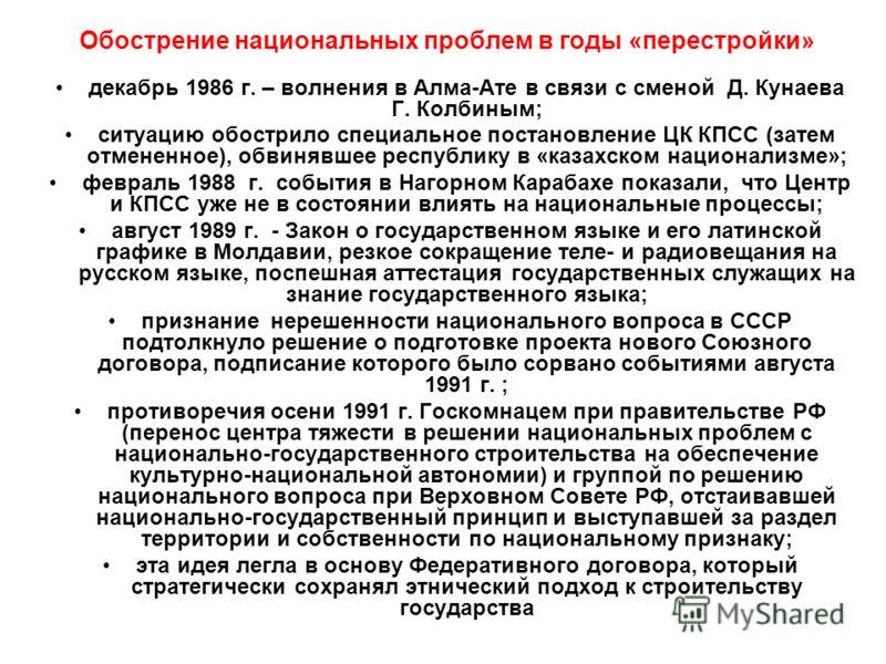 Обострение национальных проблем в годы «перестройки» декабрь 1986 г. – волнения в Алма-Ате в связи с сменой Д. Кунаева Г. Колбиным; ситуацию обострило специальное постановление ЦК КПСС (затем отмененное), обвинявшее республику в «казахском национализ