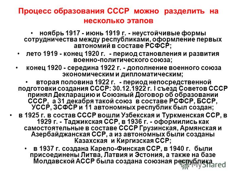 Процесс образования СССР можно разделить на несколько этапов ноябрь 1917 - июнь 1919 г. - неустойчивые формы сотрудничества между республиками, оформление первых автономий в составе РСФСР; лето 1919 - конец 1920 г. - период становления и развития вое