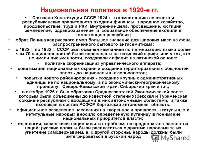Национальная политика в 1920-е гг. Согласно Конституции СССР 1924 г. в компетенцию союзного и республиканских правительств входили финансы, народное хозяйство, продовольствие, труд и РКИ. Внутренние дела, просвещение, юстиция, земледелие, здравоохран