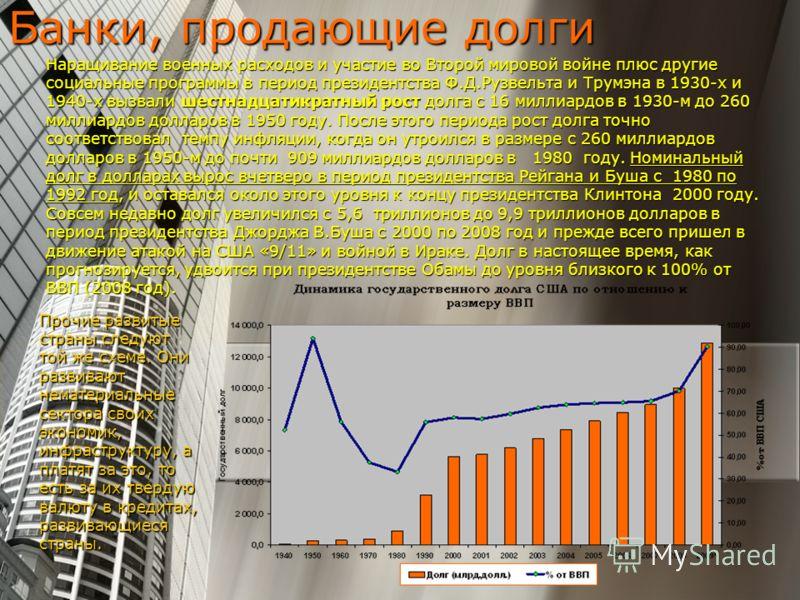 Банки, продающие долги Наращивание военных расходов и участие во Второй мировой войне плюс другие социальные программы в период президентства Ф.Д.Рузвельта и Трумэна в 1930-х и 1940-х вызвали шестнадцатикратный рост долга с 16 миллиардов в 1930-м до