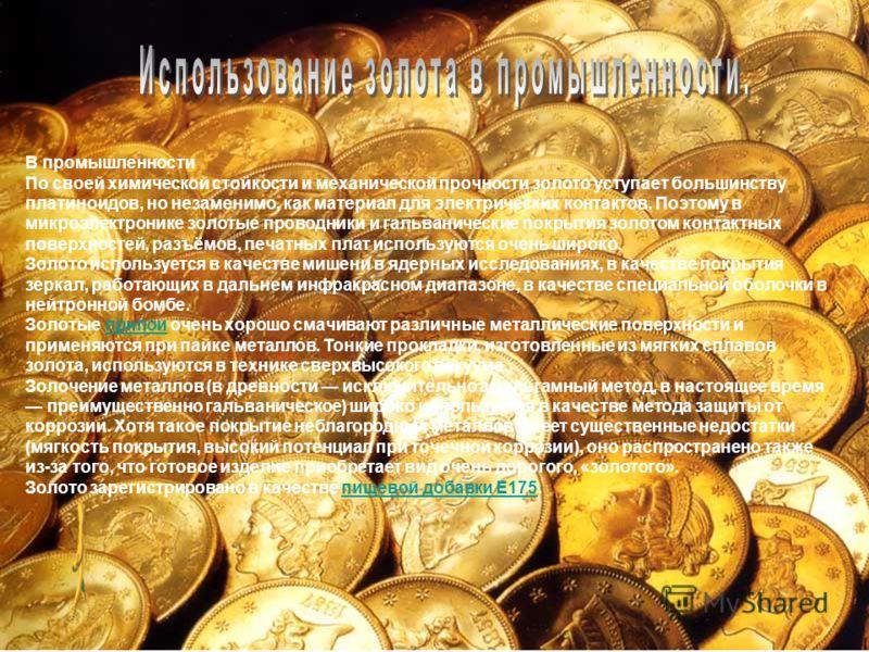 В промышленности По своей химической стойкости и механической прочности золото уступает большинству платиноидов, но незаменимо, как материал для электрических контактов. Поэтому в микроэлектронике золотые проводники и гальванические покрытия золотом