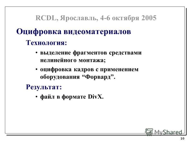 RCDL, Ярославль, 4-6 октября 2005 10 Оцифровка видеоматериалов Технология: выделение фрагментов средствами нелинейного монтажа; оцифровка кадров с применением оборудования Форвард. Результат: файл в формате DivX.