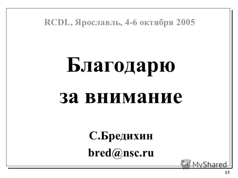 RCDL, Ярославль, 4-6 октября 2005 13 Благодарю за внимание С.Бредихин bred@nsc.ru
