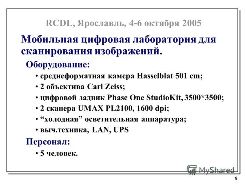RCDL, Ярославль, 4-6 октября 2005 8 Мобильная цифровая лаборатория для сканирования изображений. Оборудование: среднеформатная камера Hasselblat 501 cm; 2 объектива Carl Zeiss; цифровой задник Phase One StudioKit, 3500*3500; 2 сканера UMAX PL2100, 16