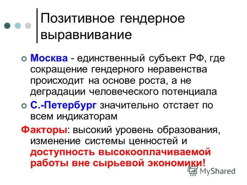 Позитивное гендерное выравнивание Москва - единственный субъект РФ, где сокращение гендерного неравенства происходит на основе роста, а не деградации человеческого потенциала С.-Петербург значительно отстает по всем индикаторам Факторы: высокий урове