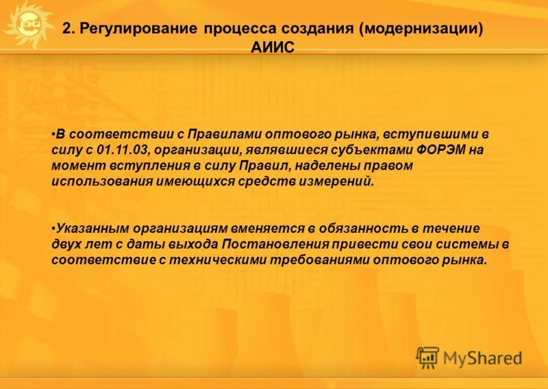 2. Регулирование процесса создания (модернизации) АИИС В соответствии с Правилами оптового рынка, вступившими в силу с 01.11.03, организации, являвшиеся субъектами ФОРЭМ на момент вступления в силу Правил, наделены правом использования имеющихся сред