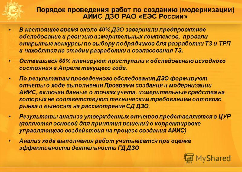 Порядок проведения работ по созданию (модернизации) АИИС ДЗО РАО «ЕЭС России» В настоящее время около 40% ДЗО завершили предпроектное обследование и ревизию измерительных комплексов, провели открытые конкурсы по выбору подрядчиков для разработки ТЗ и