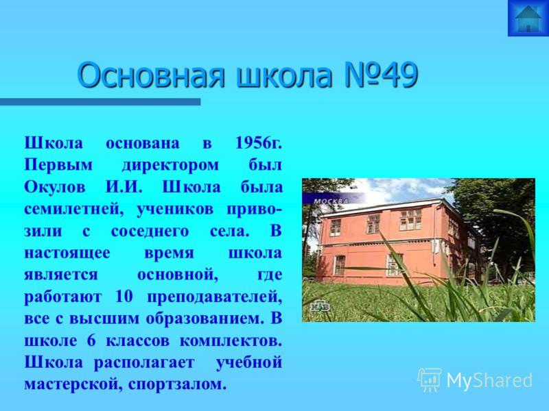 Основная школа 49 Школа основана в 1956г. Первым директором был Окулов И.И. Школа была семилетней, учеников приво- зили с соседнего села. В настоящее время школа является основной, где работают 10 преподавателей, все с высшим образованием. В школе 6
