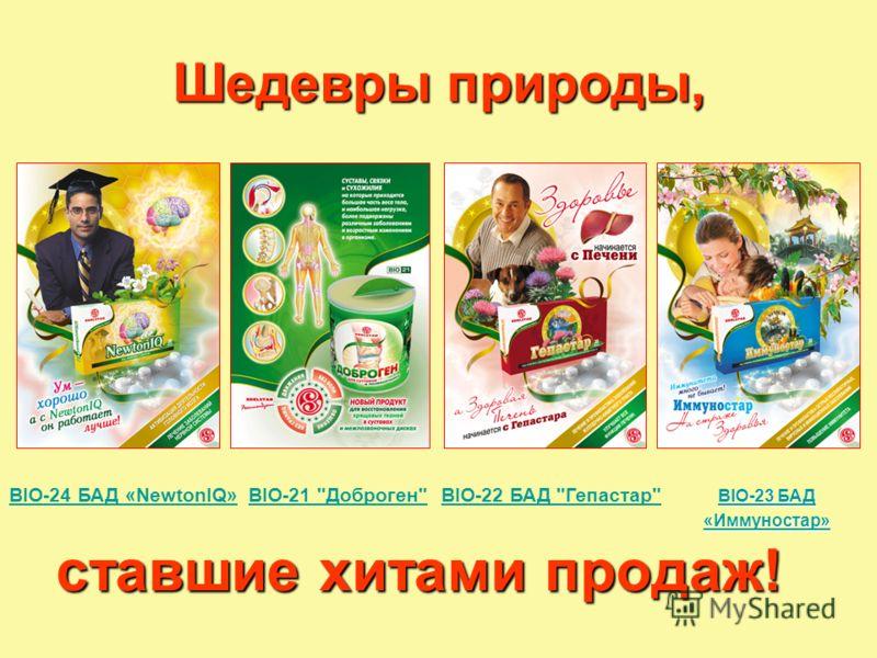 Шедевры природы, ставшие хитами продаж! BIO-24 БАД «NewtonIQ» BIO-24 БАД «NewtonIQ» BIO-21 Доброген BIO-22 БАД Гепастар BIO-21 Доброген BIO-22 БАД Гепастар BIO-23 БАД BIO-23 БАД «Иммуностар»