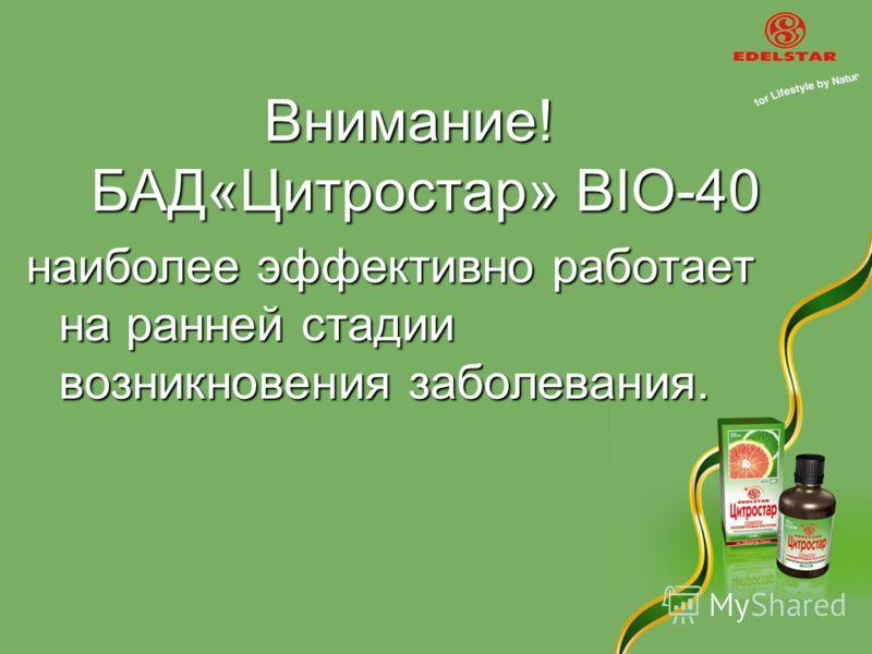 Внимание! БАД«Цитростар» BIO-40 наиболее эффективно работает на ранней стадии возникновения заболевания.