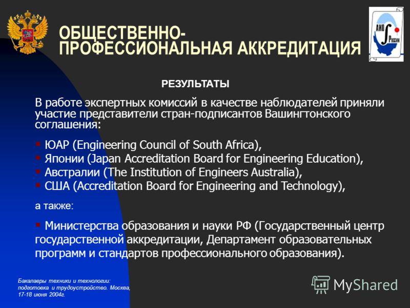 Бакалавры техники и технологии: подготовка и трудоустройство. Москва, 17-18 июня 2004г. ОБЩЕСТВЕННО- ПРОФЕССИОНАЛЬНАЯ АККРЕДИТАЦИЯ РЕЗУЛЬТАТЫ В работе экспертных комиссий в качестве наблюдателей приняли участие представители стран-подписантов Вашингт