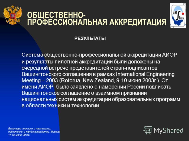 Бакалавры техники и технологии: подготовка и трудоустройство. Москва, 17-18 июня 2004г. ОБЩЕСТВЕННО- ПРОФЕССИОНАЛЬНАЯ АККРЕДИТАЦИЯ РЕЗУЛЬТАТЫ Система общественно-профессиональной аккредитации АИОР и результаты пилотной аккредитации были доложены на о