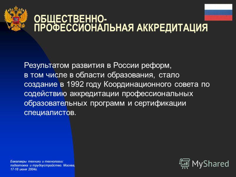 Бакалавры техники и технологии: подготовка и трудоустройство. Москва, 17-18 июня 2004г. ОБЩЕСТВЕННО- ПРОФЕССИОНАЛЬНАЯ АККРЕДИТАЦИЯ Результатом развития в России реформ, в том числе в области образования, стало создание в 1992 году Координационного со