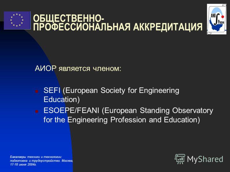 Бакалавры техники и технологии: подготовка и трудоустройство. Москва, 17-18 июня 2004г. ОБЩЕСТВЕННО- ПРОФЕССИОНАЛЬНАЯ АККРЕДИТАЦИЯ АИОР является членом: SEFI (European Society for Engineering Education) ESOEPE/FEANI (European Standing Observatory for