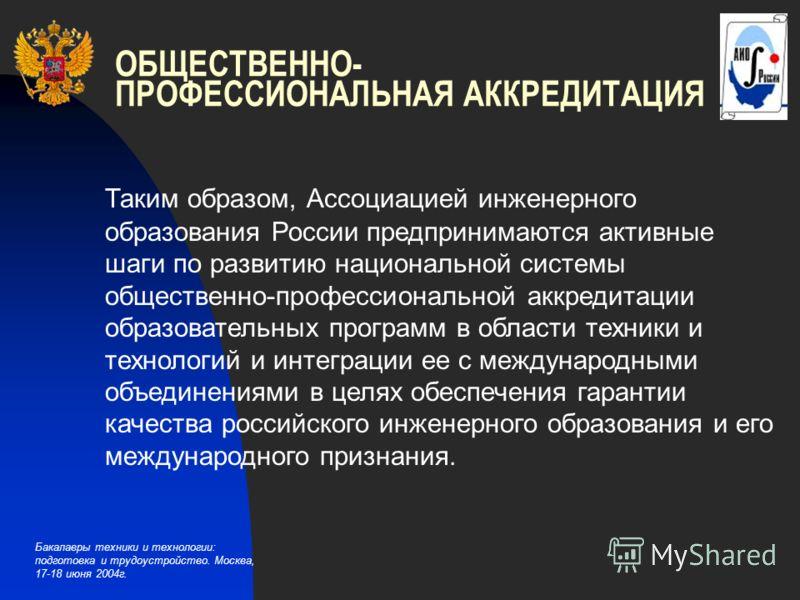 Бакалавры техники и технологии: подготовка и трудоустройство. Москва, 17-18 июня 2004г. ОБЩЕСТВЕННО- ПРОФЕССИОНАЛЬНАЯ АККРЕДИТАЦИЯ Таким образом, Ассоциацией инженерного образования России предпринимаются активные шаги по развитию национальной систем