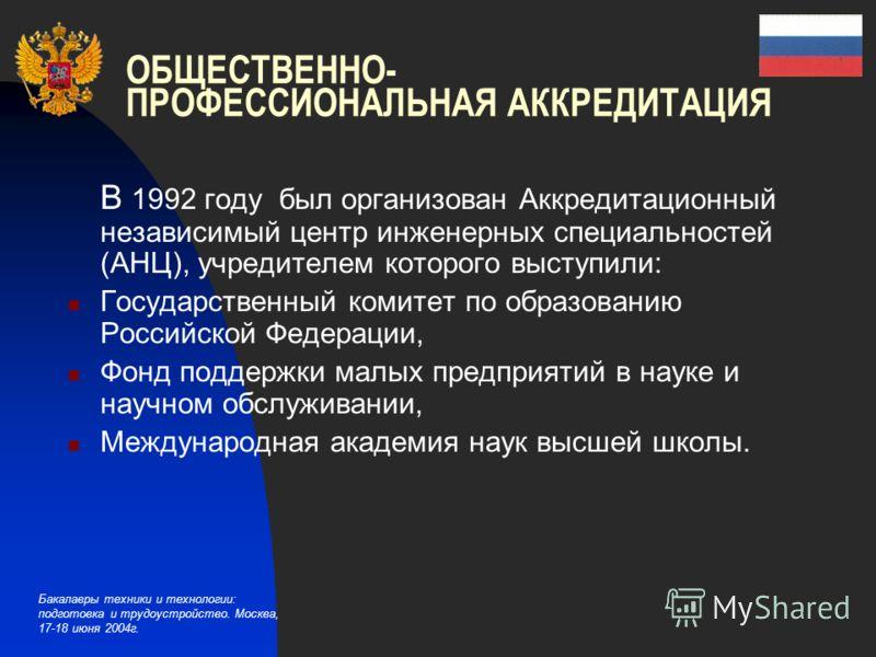 Бакалавры техники и технологии: подготовка и трудоустройство. Москва, 17-18 июня 2004г. В 1992 году был организован Аккредитационный независимый центр инженерных специальностей (АНЦ), учредителем которого выступили: Государственный комитет по образов