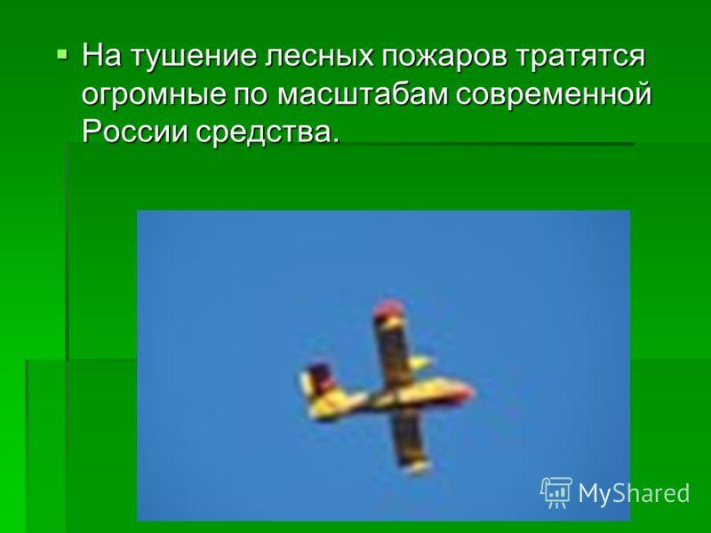 На тушение лесных пожаров тратятся огромные по масштабам современной России средства. На тушение лесных пожаров тратятся огромные по масштабам современной России средства.