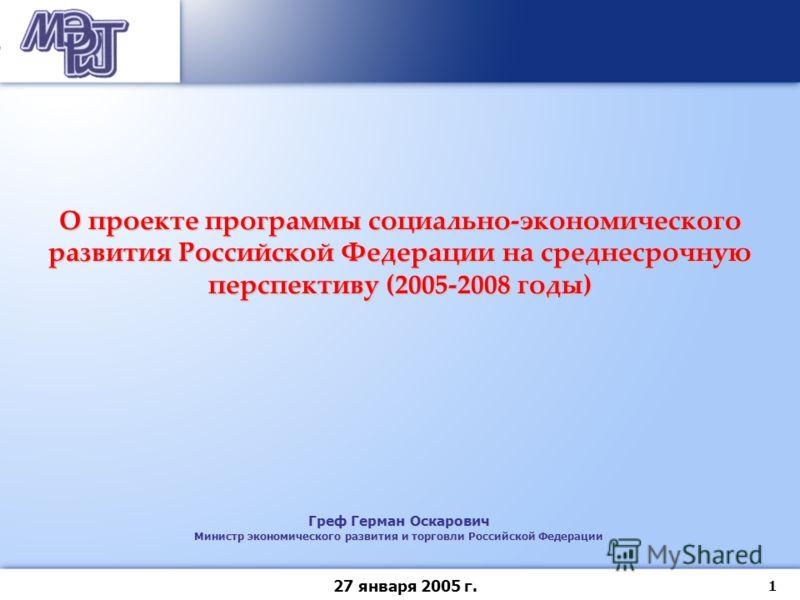 1 27 января 2005 г. Греф Герман Оскарович Министр экономического развития и торговли Российской Федерации О проекте программы социально-экономического развития Российской Федерации на среднесрочную перспективу (2005-2008 годы)