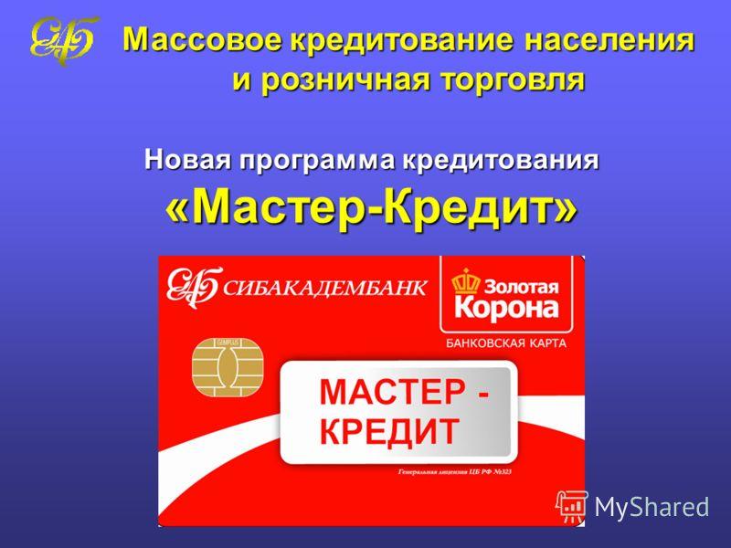 Новая программа кредитования «Мастер-Кредит» Массовое кредитование населения и розничная торговля