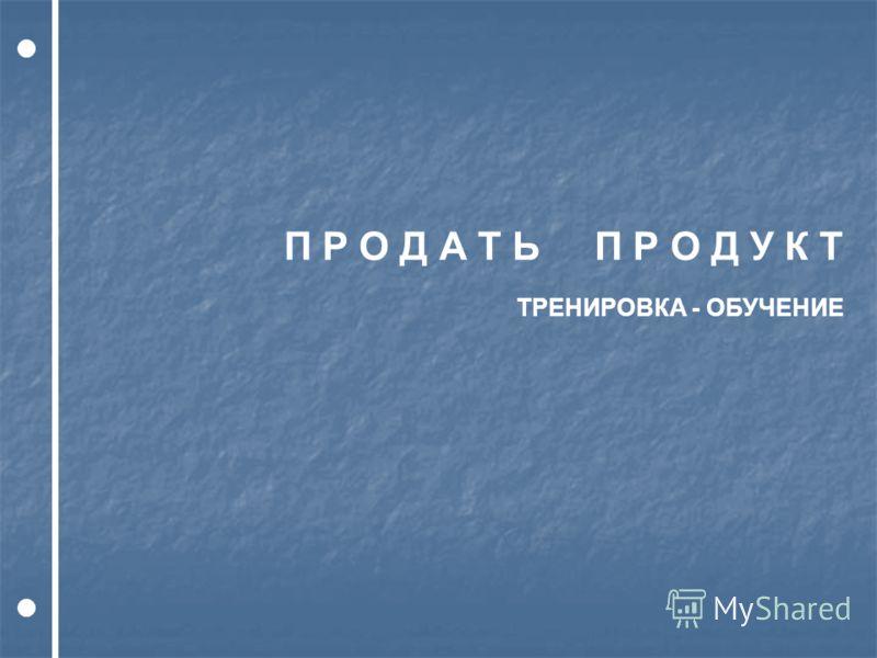 П Р О Д А Т Ь П Р О Д У К Т ТРЕНИРОВКА - ОБУЧЕНИЕ