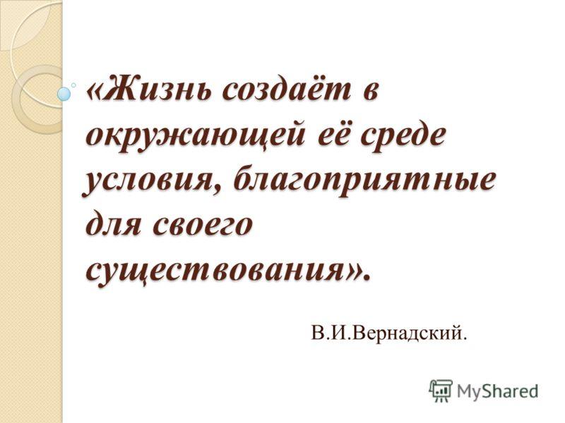 «Жизнь создаёт в окружающей её среде условия, благоприятные для своего существования». В.И.Вернадский.