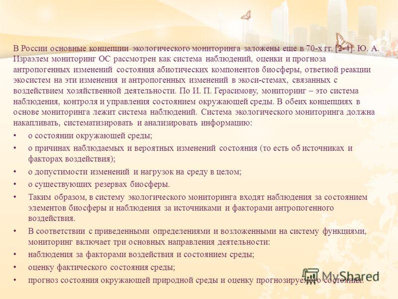 В России основные концепции экологического мониторинга заложены еще в 70- х гг. [2-4]. Ю. А. Израэлем мониторинг ОС рассмотрен как система наблюдений, оценки и прогноза антропогенных изменений состояния абиотических компонентов биосферы, ответной реа