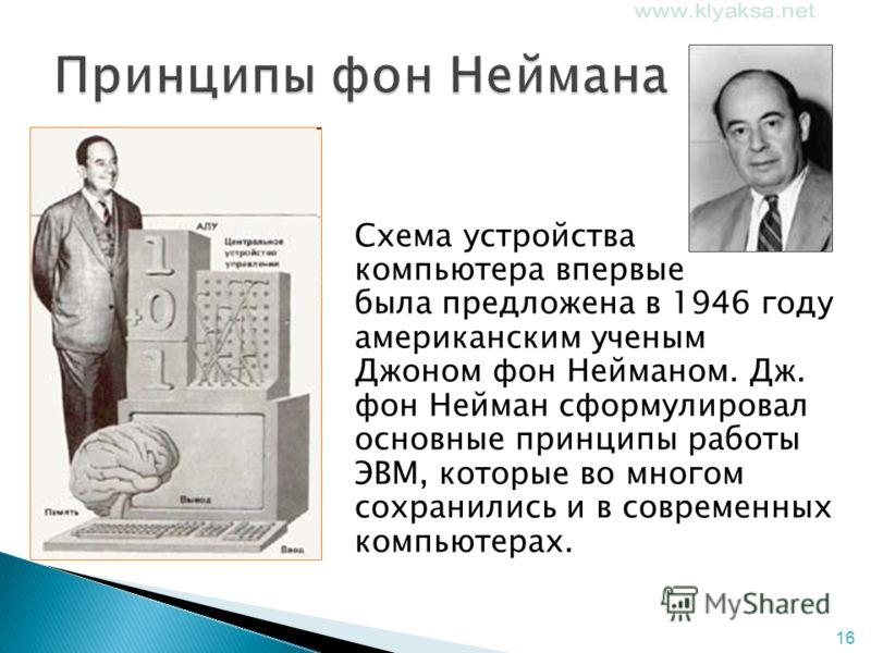 16 Схема устройства компьютера впервые была предложена в 1946 году американским ученым Джоном фон Нейманом. Дж. фон Нейман сформулировал основные принципы работы ЭВМ, которые во многом сохранились и в современных компьютерах.