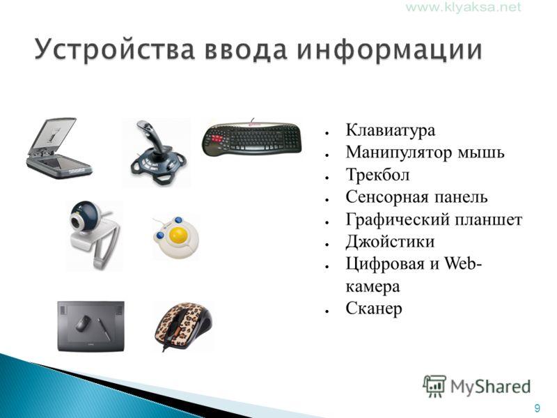 9 Клавиатура Манипулятор мышь Трекбол Сенсорная панель Графический планшет Джойстики Цифровая и Web- камера Сканер