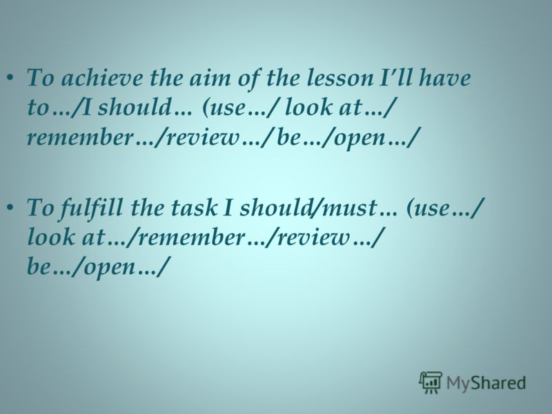 To achieve the aim of the lesson Ill have to…/I should… (use…/ look at…/ remember…/review…/ be…/open…/ To fulfill the task I should/must… (use…/ look at…/remember…/review…/ be…/open…/