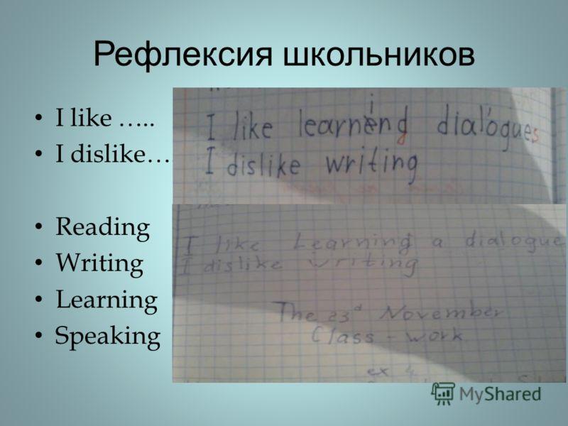 Рефлексия школьников I like ….. I dislike…. Reading Writing Learning Speaking