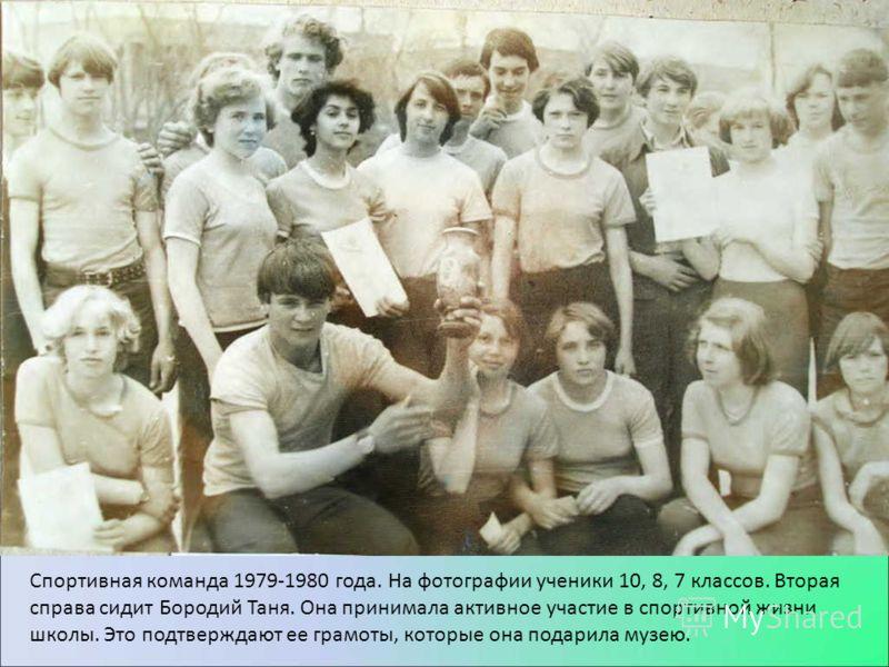 Спортивная команда 1979-1980 года. На фотографии ученики 10, 8, 7 классов. Вторая справа сидит Бородий Таня. Она принимала активное участие в спортивной жизни школы. Это подтверждают ее грамоты, которые она подарила музею.