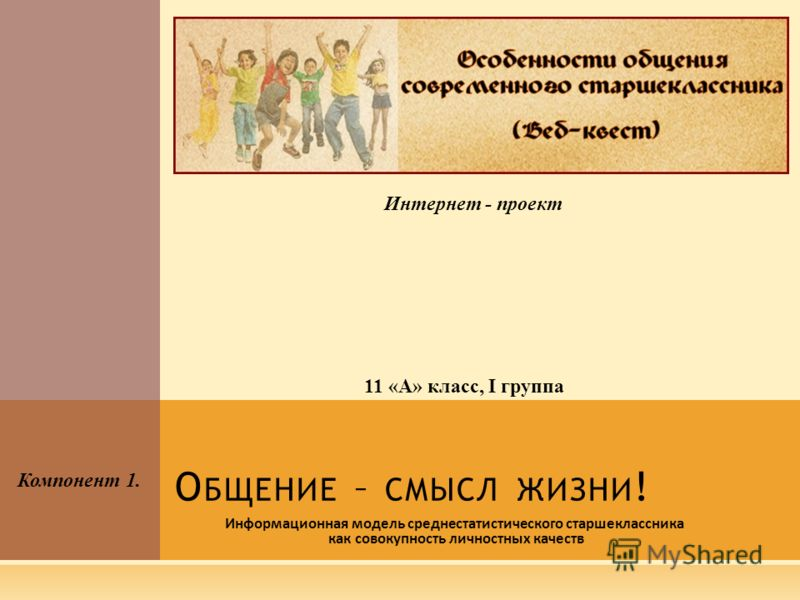 О БЩЕНИЕ – СМЫСЛ ЖИЗНИ ! Информационная модель среднестатистического старшеклассника как совокупность личностных качеств Интернет - проект Компонент 1. 11 «А» класс, I группа