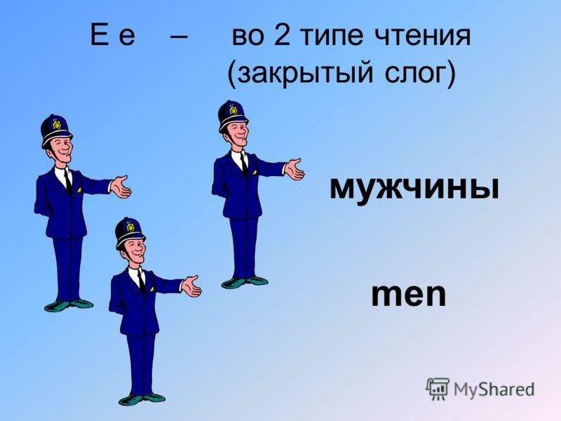 E e – во 2 типе чтения (закрытый слог) men мужчины