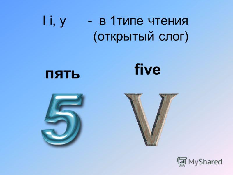 I i, y - в 1типе чтения (открытый слог) пять five