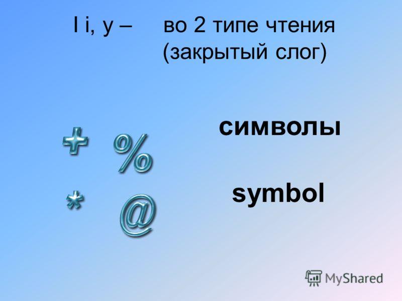 I i, y – во 2 типе чтения (закрытый слог) символы symbol