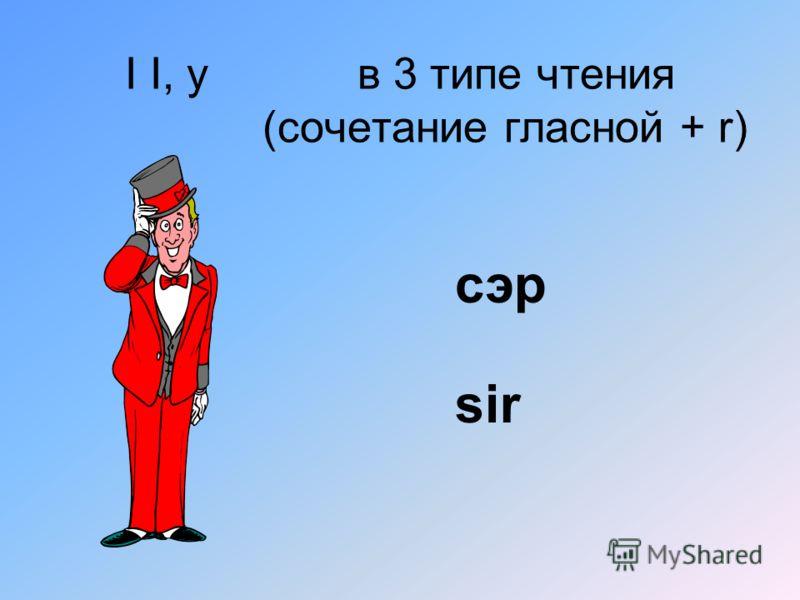 I I, y в 3 типе чтения (сочетание гласной + r) сэр sir