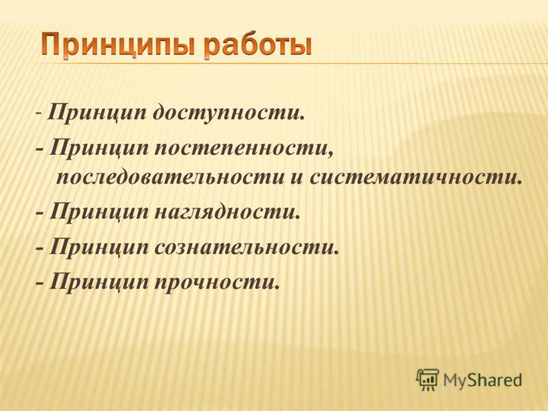 - Принцип доступности. - Принцип постепенности, последовательности и систематичности. - Принцип наглядности. - Принцип сознательности. - Принцип прочности.