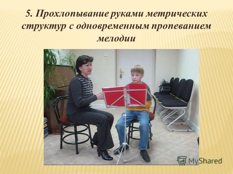 5. Прохлопывание руками метрических структур с одновременным пропеванием мелодии