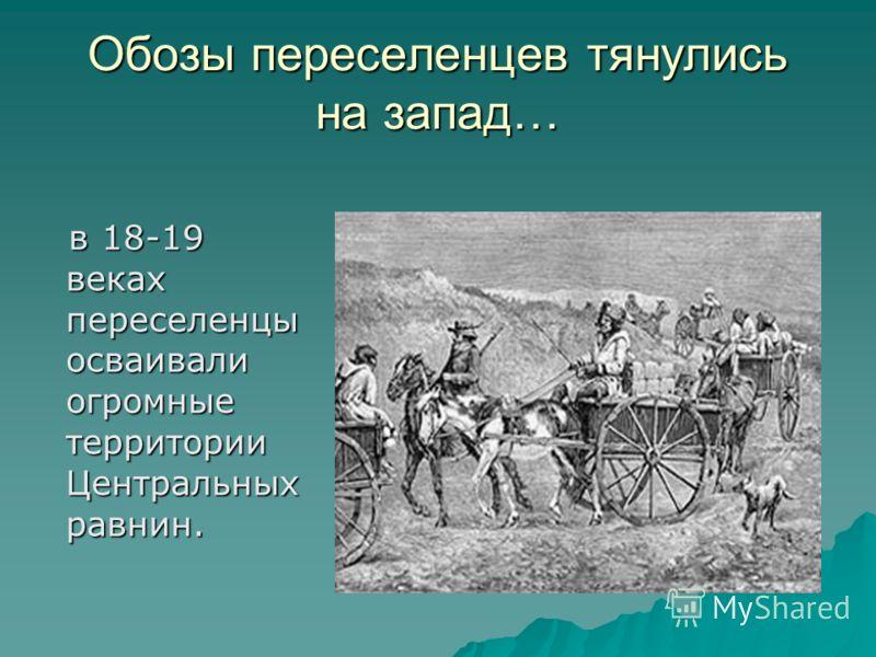 Обозы переселенцев тянулись на запад… в 18-19 веках переселенцы осваивали огромные территории Центральных равнин. в 18-19 веках переселенцы осваивали огромные территории Центральных равнин.